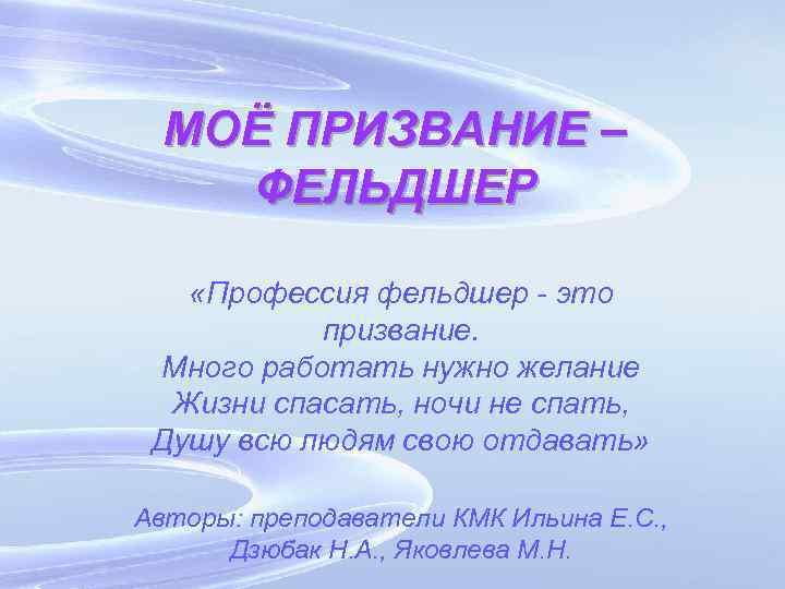 МОЁ ПРИЗВАНИЕ – ФЕЛЬДШЕР «Профессия фельдшер - это призвание. Много работать нужно желание Жизни