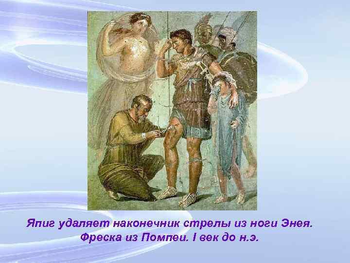 Япиг удаляет наконечник стрелы из ноги Энея. Фреска из Помпеи. I век до н.