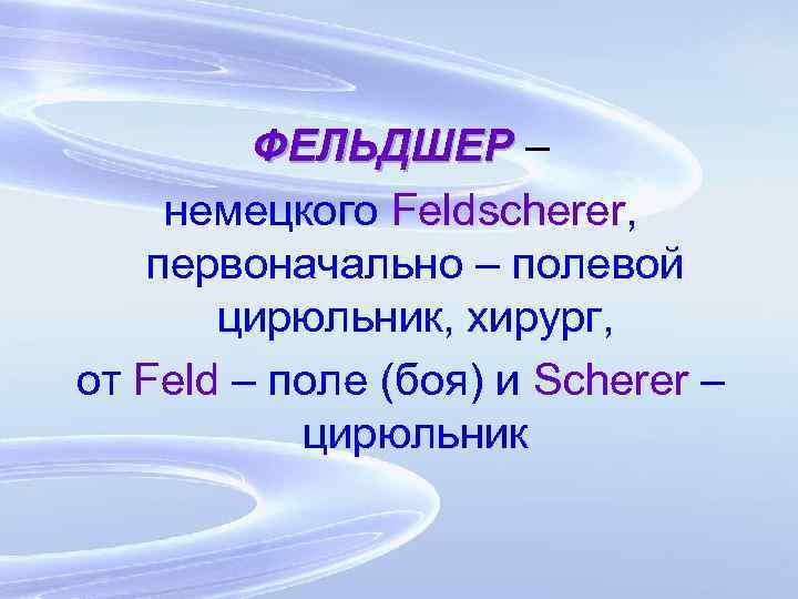 ФЕЛЬДШЕР – немецкого Feldscherer, первоначально – полевой цирюльник, хирург, от Feld – поле (боя)