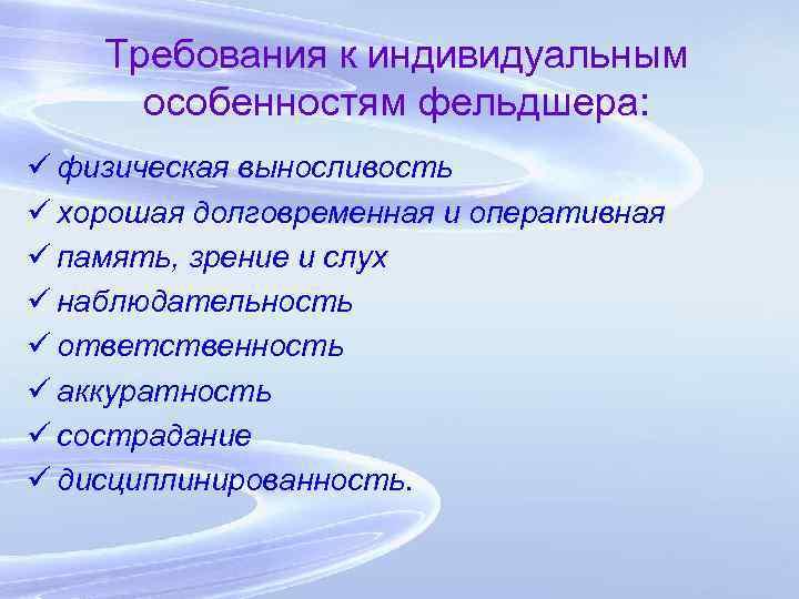 Требования к индивидуальным особенностям фельдшера: ü физическая выносливость ü хорошая долговременная и оперативная ü