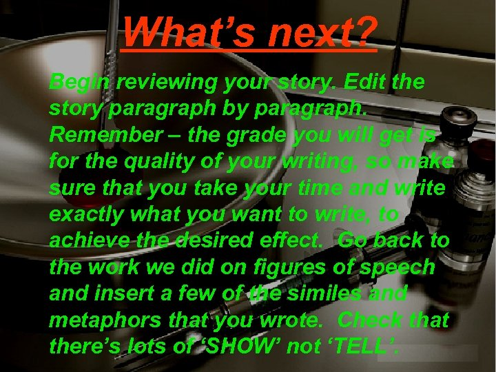 What's next? Begin reviewing your story. Edit the story paragraph by paragraph. Remember –