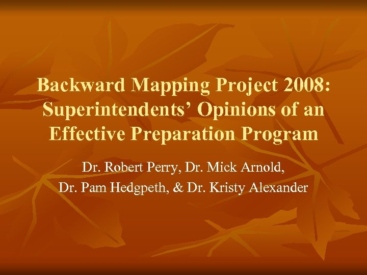 Backward Mapping Project 2008: Superintendents' Opinions of an Effective Preparation Program Dr. Robert Perry,