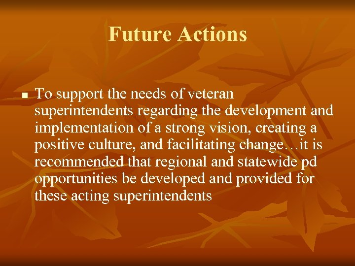 Future Actions n To support the needs of veteran superintendents regarding the development and