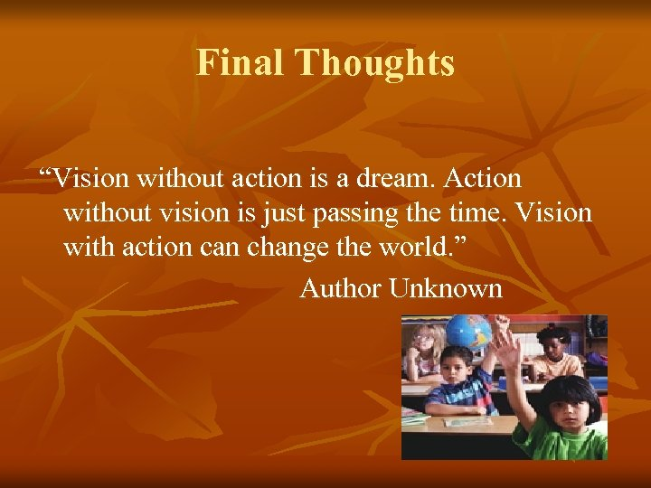 "Final Thoughts ""Vision without action is a dream. Action without vision is just passing"