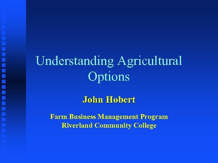 Understanding Agricultural Options John Hobert Farm Business Management Program Riverland Community College