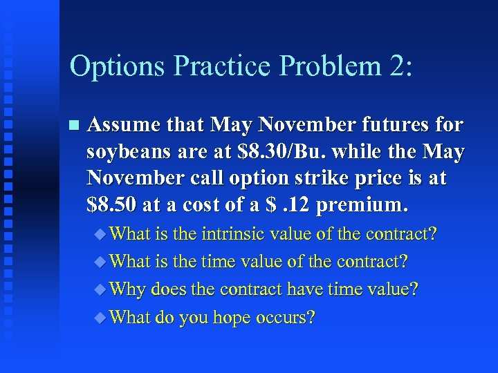 Options Practice Problem 2: n Assume that May November futures for soybeans are at