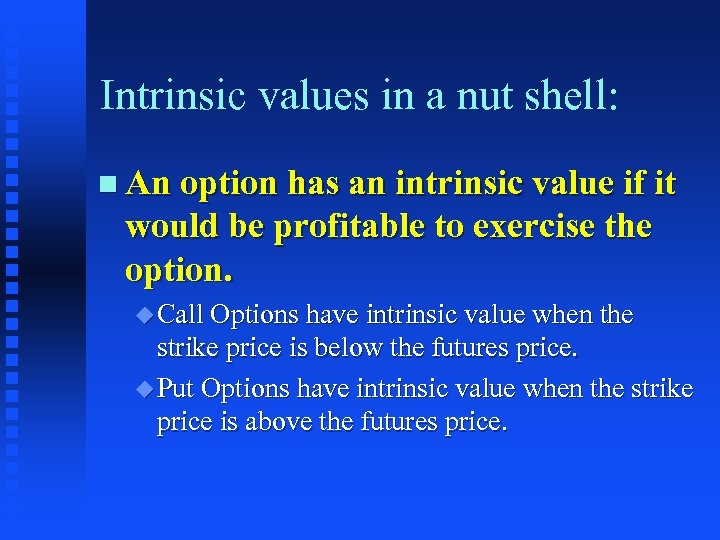 Intrinsic values in a nut shell: n An option has an intrinsic value if
