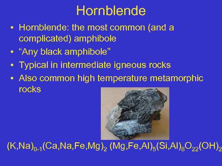 "Hornblende • Hornblende: the most common (and a complicated) amphibole • ""Any black amphibole"""