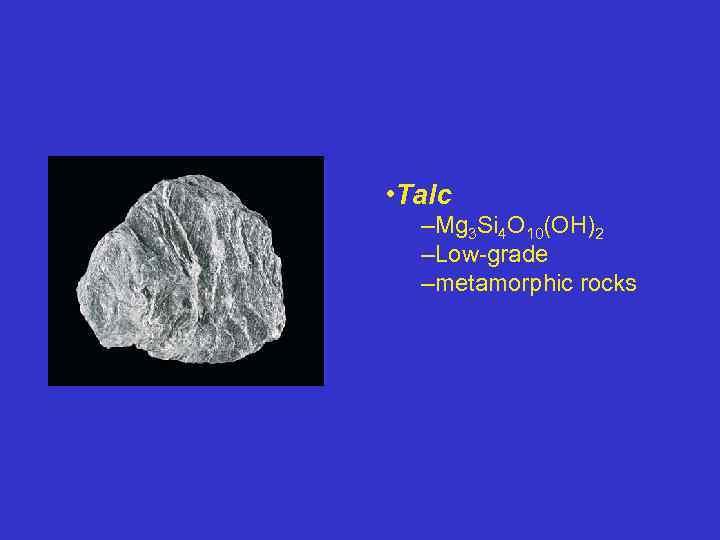 • Talc –Mg 3 Si 4 O 10(OH)2 –Low-grade –metamorphic rocks