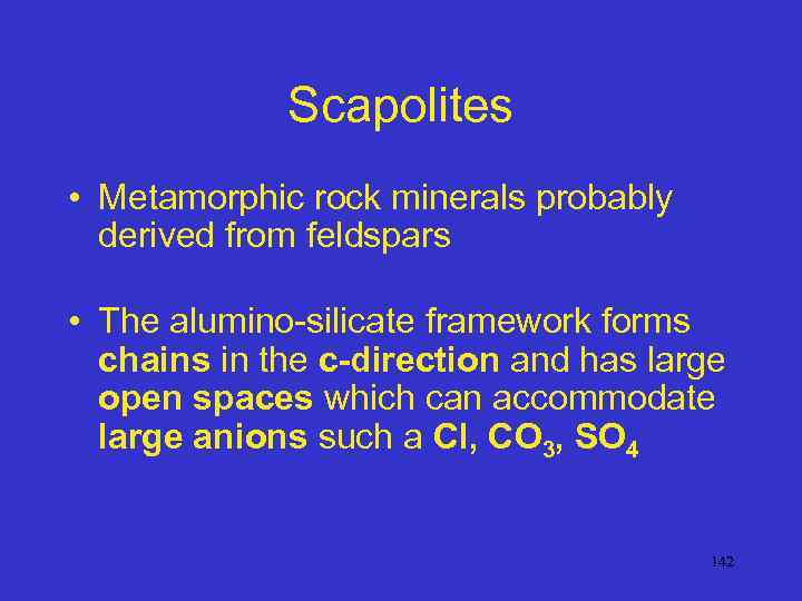 Scapolites • Metamorphic rock minerals probably derived from feldspars • The alumino-silicate framework forms