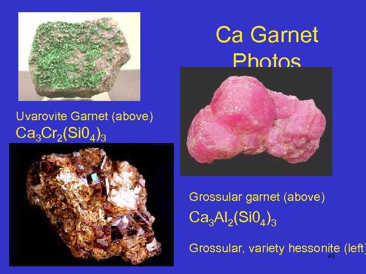 Ca Garnet Photos Uvarovite Garnet (above) Ca 3 Cr 2(Si 04)3 Grossular garnet (above)