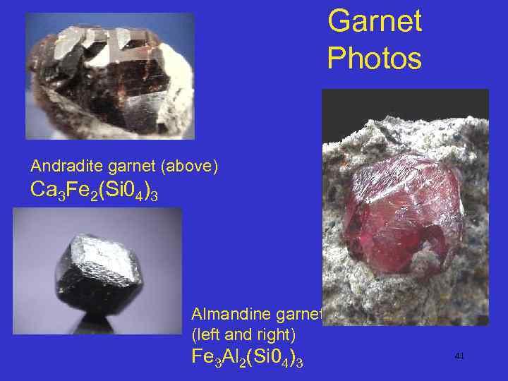 Garnet Photos Andradite garnet (above) Ca 3 Fe 2(Si 04)3 Almandine garnet (left and