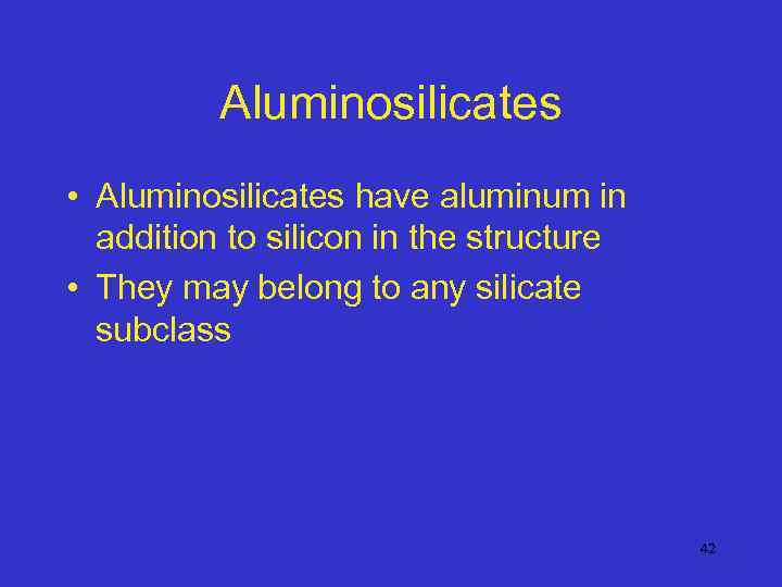 Aluminosilicates • Aluminosilicates have aluminum in addition to silicon in the structure • They