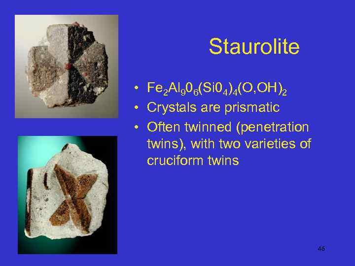 Staurolite • Fe 2 Al 906(Si 04)4(O, OH)2 • Crystals are prismatic • Often