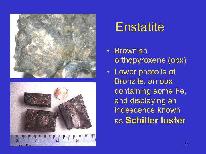 Enstatite • Brownish orthopyroxene (opx) • Lower photo is of Bronzite, an opx containing