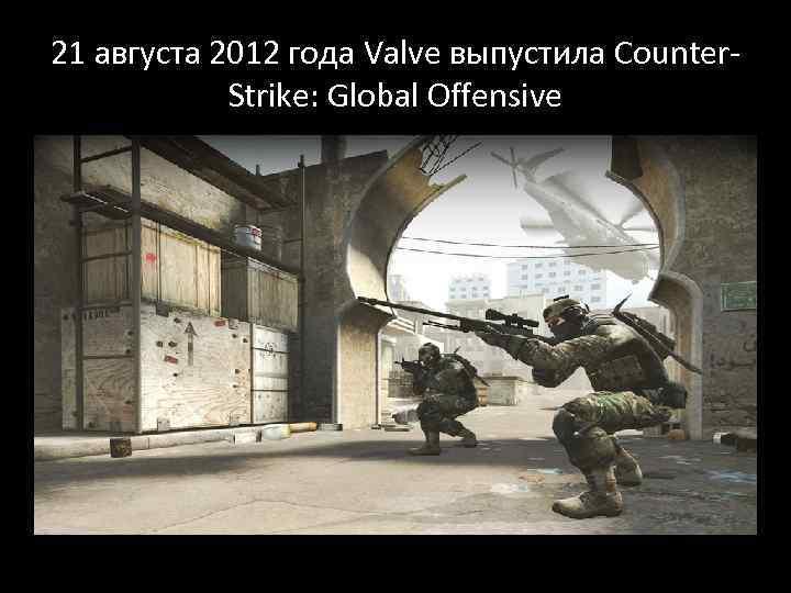 21 августа 2012 года Valve выпустила Counter. Strike: Global Offensive