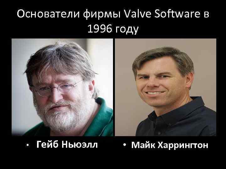 Основатели фирмы Valve Software в 1996 году • Гейб Ньюэлл • Майк Харрингтон