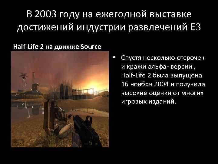 В 2003 году на ежегодной выставке достижений индустрии развлечений E 3 Half-Life 2 на