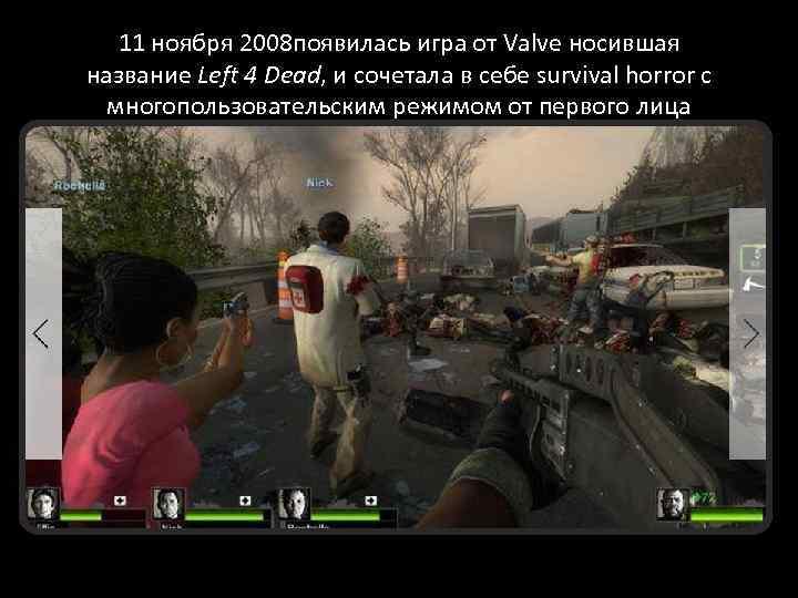11 ноября 2008 появилась игра от Valve носившая название Left 4 Dead, и сочетала