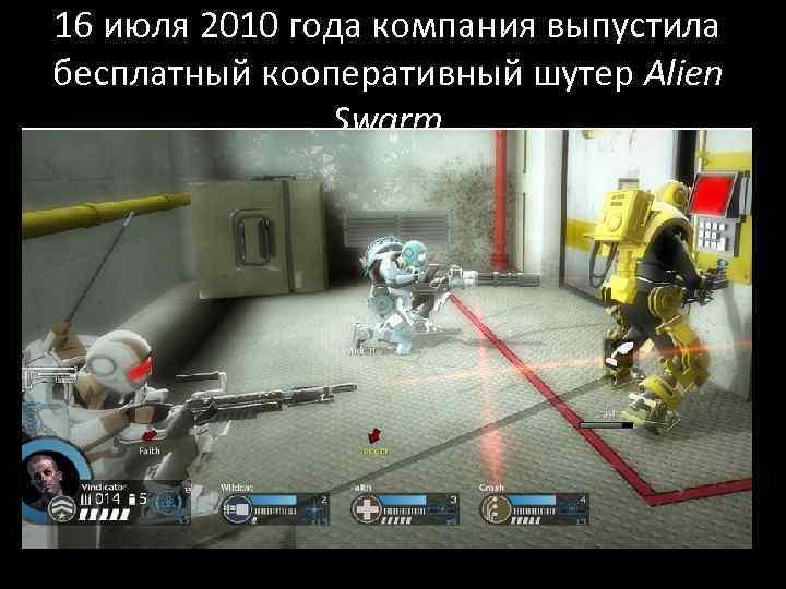 16 июля 2010 года компания выпустила бесплатный кооперативный шутер Alien Swarm