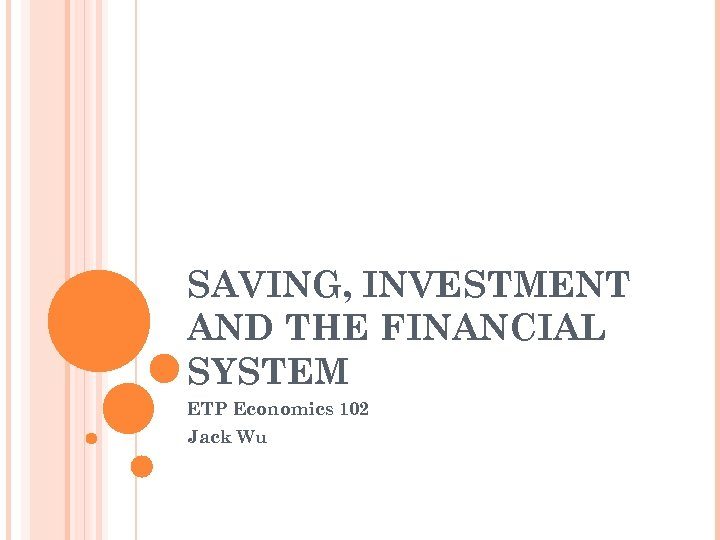 SAVING, INVESTMENT AND THE FINANCIAL SYSTEM ETP Economics 102 Jack Wu