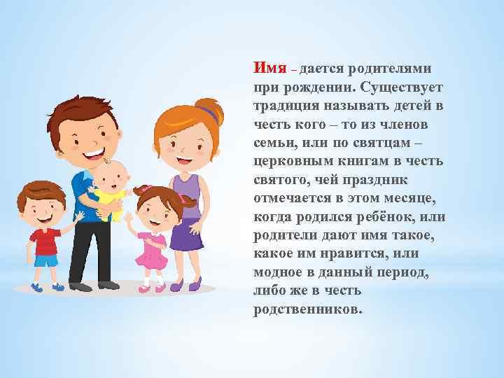 Имя – дается родителями при рождении. Существует традиция называть детей в честь кого –