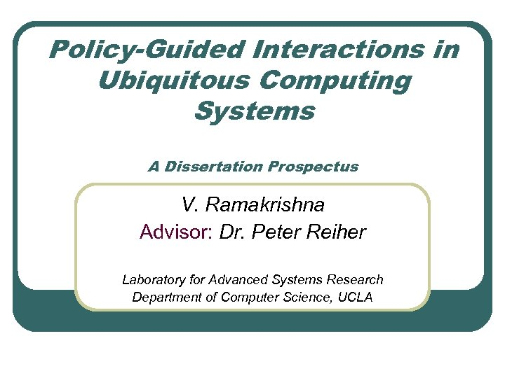 Policy-Guided Interactions in Ubiquitous Computing Systems A Dissertation Prospectus V. Ramakrishna Advisor: Dr. Peter