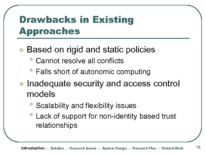 Drawbacks in Existing Approaches l Based on rigid and static policies l Inadequate security