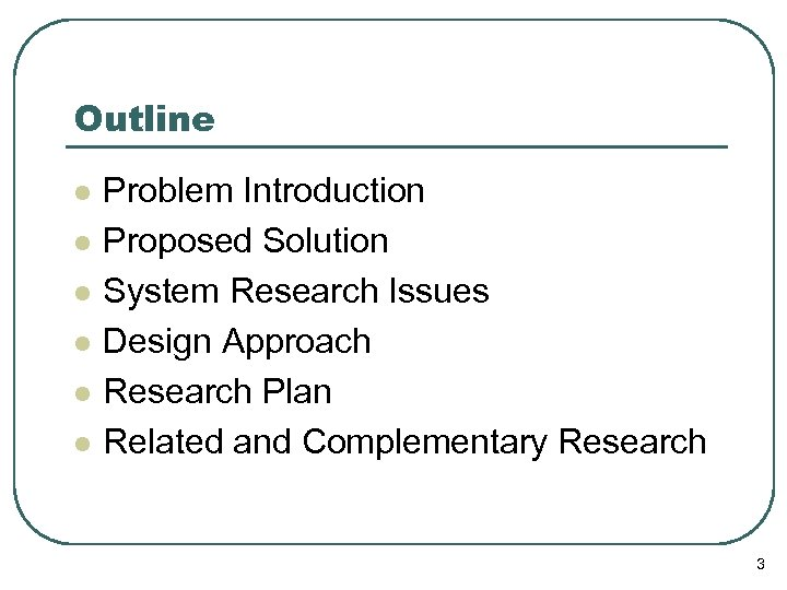 Outline l l l Problem Introduction Proposed Solution System Research Issues Design Approach Research