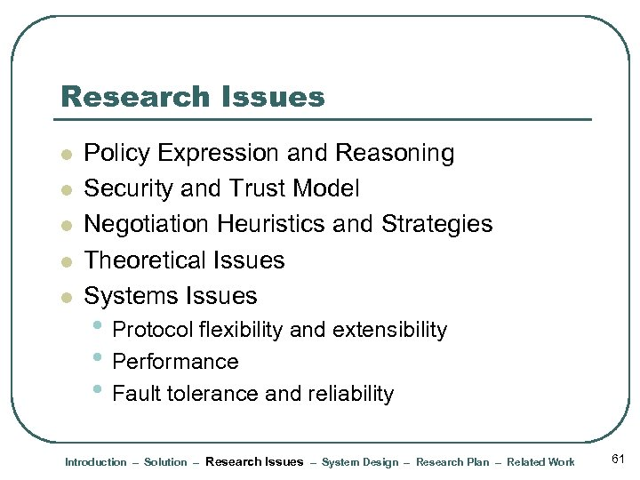 Research Issues l l l Policy Expression and Reasoning Security and Trust Model Negotiation
