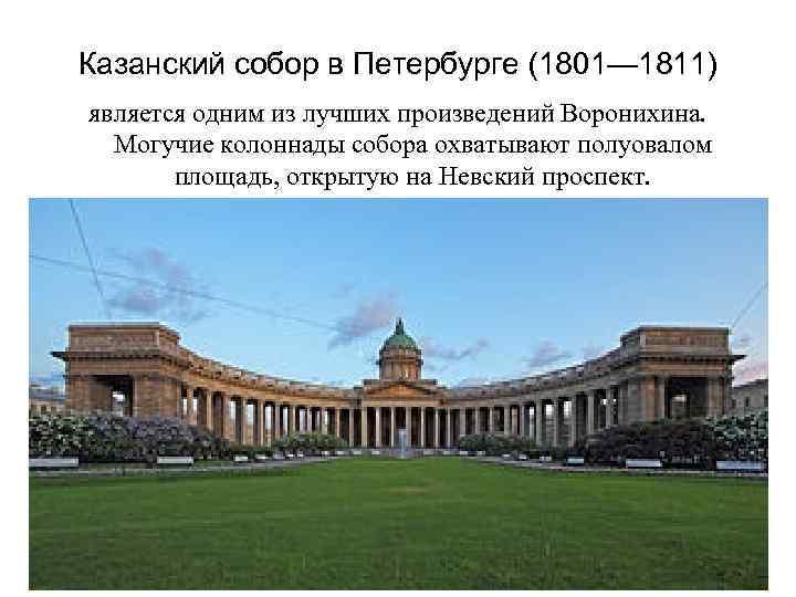 Казанский собор в Петербурге (1801— 1811) является одним из лучших произведений Воронихина. Могучие колоннады
