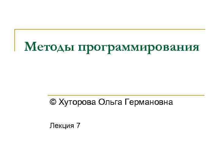 Методы программирования © Хуторова Ольга Германовна Лекция 7