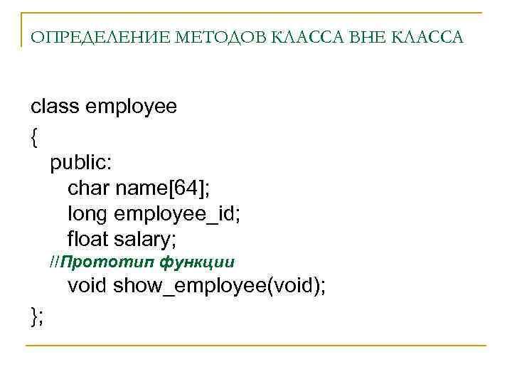 ОПРЕДЕЛЕНИЕ МЕТОДОВ КЛАССА ВНЕ КЛАССА class employee { public: char name[64]; long employee_id; float