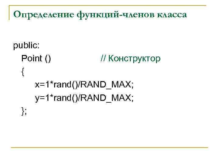 Определение функций-членов класса public: Point () // Конструктор { x=1*rand()/RAND_MAX; y=1*rand()/RAND_MAX; };