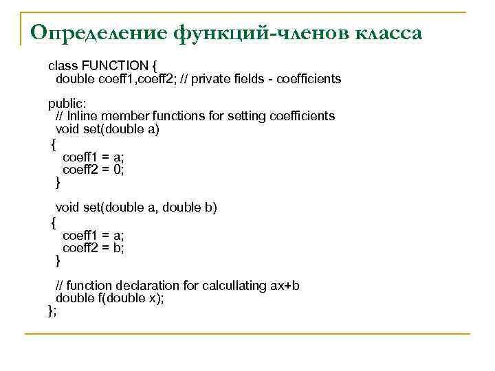 Определение функций-членов класса class FUNCTION { double coeff 1, coeff 2; // private fields