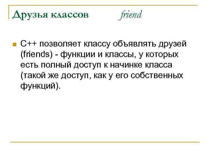 Друзья классов n friend С++ позволяет классу объявлять друзей (friends) - функции и классы,