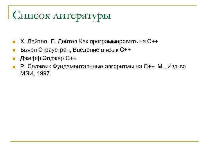 Список литературы n n Х. Дейтел, П. Дейтел Как программировать на С++ Бьярн Страустрап,