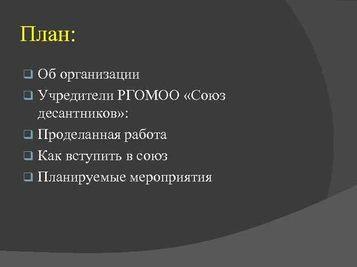 План: Об организации q Учредители РГОМОО «Союз десантников» : q Проделанная работа q Как