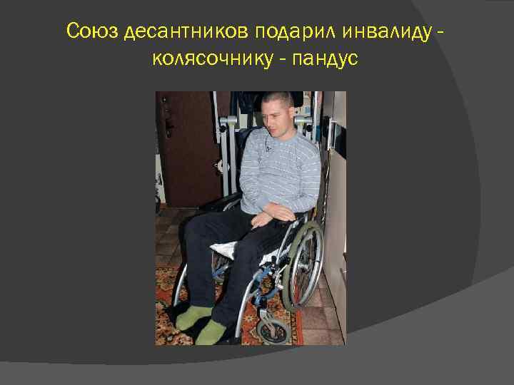 Союз десантников подарил инвалиду колясочнику - пандус