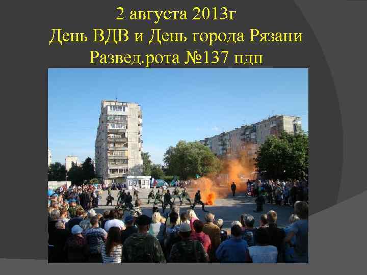 2 августа 2013 г День ВДВ и День города Рязани Развед. рота № 137