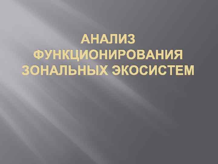 АНАЛИЗ ФУНКЦИОНИРОВАНИЯ ЗОНАЛЬНЫХ ЭКОСИСТЕМ