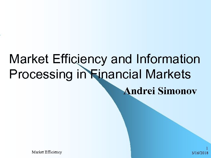 Market Efficiency and Information Processing in Financial Markets Andrei Simonov Market Efficiency 1 3/16/2018