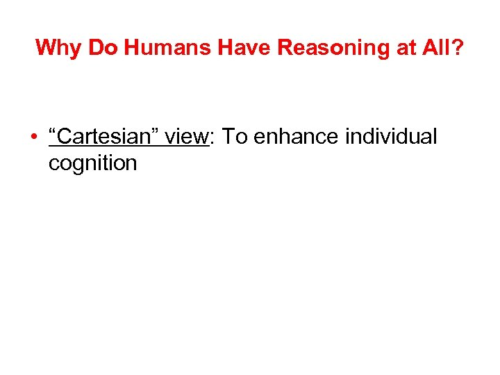 "Why Do Humans Have Reasoning at All? • ""Cartesian"" view: To enhance individual cognition"