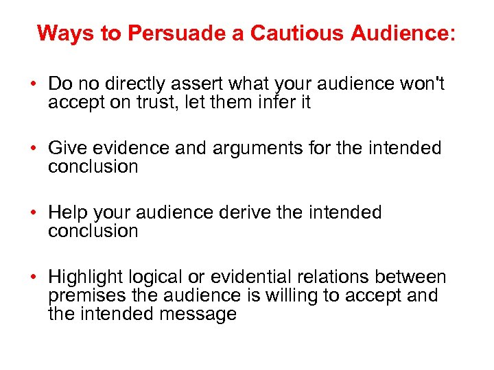 Ways to Persuade a Cautious Audience: • Do no directly assert what your audience
