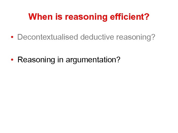 When is reasoning efficient? • Decontextualised deductive reasoning? • Reasoning in argumentation?