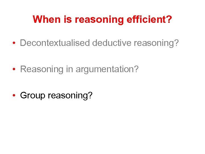 When is reasoning efficient? • Decontextualised deductive reasoning? • Reasoning in argumentation? • Group