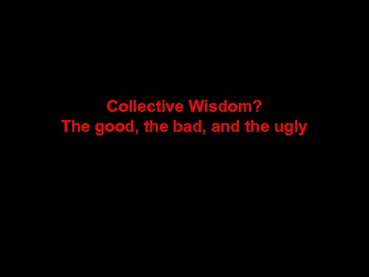 Collective Wisdom? The good, the bad, and the ugly