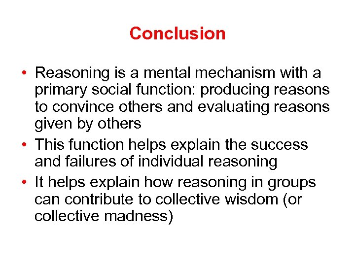 Conclusion • Reasoning is a mental mechanism with a primary social function: producing reasons