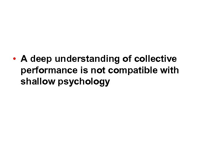 • A deep understanding of collective performance is not compatible with shallow psychology