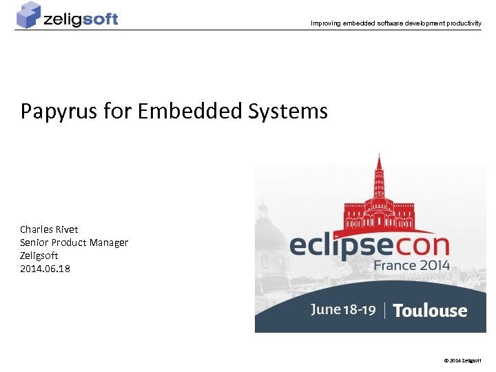 Improving embedded software development productivity Papyrus for Embedded Systems Charles Rivet Senior Product Manager